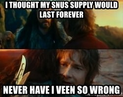 Never Have I Been So Wrong - I tHought my sNUs supply would last forever Never have i veen sO wrong