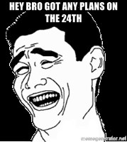 Laughing - hey bro got any plans on the 24th