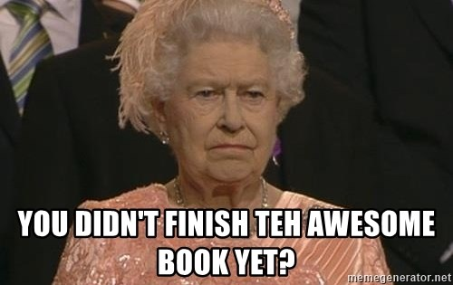 Queen Elizabeth Meme -  you didn't finish teh awesome book yet?