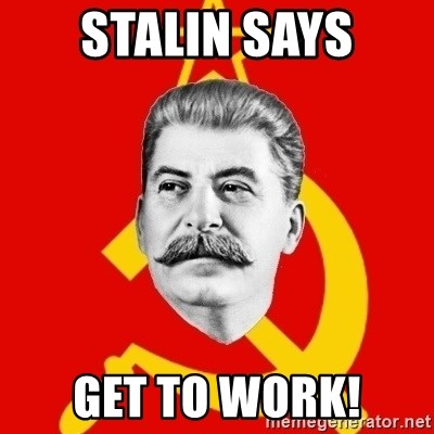 Stalin Says - Stalin says Get to work!