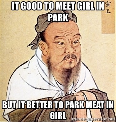 Confucious - It good to meet girl in park but it better to park meat in girl