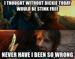 Never Have I Been So Wrong - i thought without dickie today would be stink free never have i been so wrong