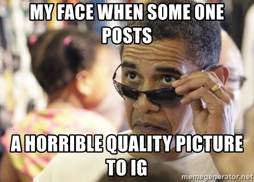 Obamawtf - MY FACE WHEN SOME ONE POSTS A HORRIBLE QUALITY PICTURE TO IG