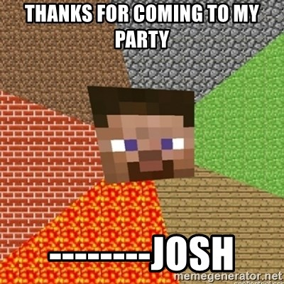 Minecraft Steve - Thanks for coming to my party --------josh