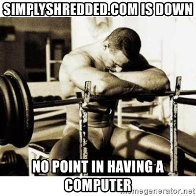 Sad Bodybuilder - simplyshredded.com is down no point in having a computer