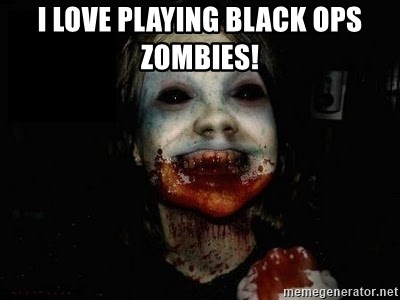 scary meme - i love playing black ops zombies!