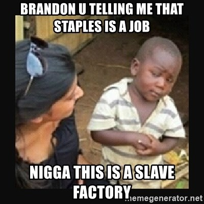 African little boy - Brandon u telling me that staples is a job Nigga this is a slave factory