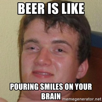 10guy - Beer is like pouring smiles on your brain