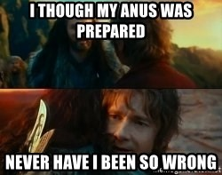 Never Have I Been So Wrong - I though My anus was prepared Never have I been so wrong