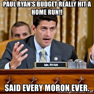 Paul Ryan Meme  - Paul Ryan's Budget really hit a home run!! Said every Moron ever.