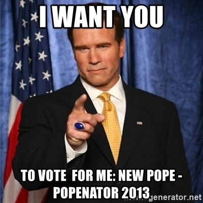 arnold schwarzenegger - i want you to vote  for me: new pope - popenator 2013