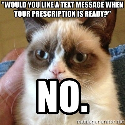 """Grumpy Cat  - """"Would you like a text message when your prescription is ready?"""" no."""