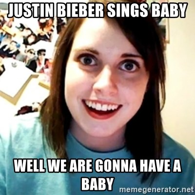 Overly Obsessed Girlfriend - justin bieber sings baby well we are gonna have a baby