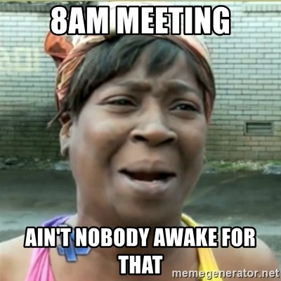 Ain't Nobody got time fo that - 8am Meeting ain't nobody awake for that
