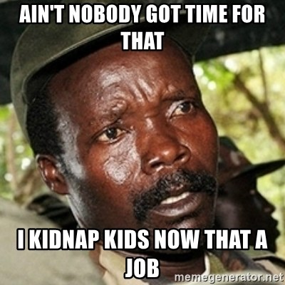 Kody funny - AIN'T NOBODY GOT TIME FOR THAT I KIDNAP KIDS NOW THAT A JOB