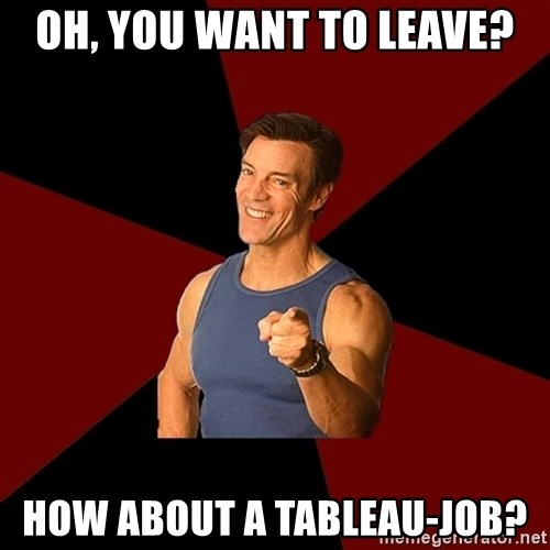 Tony Horton - oh, you want to leave? how about a tableau-job?