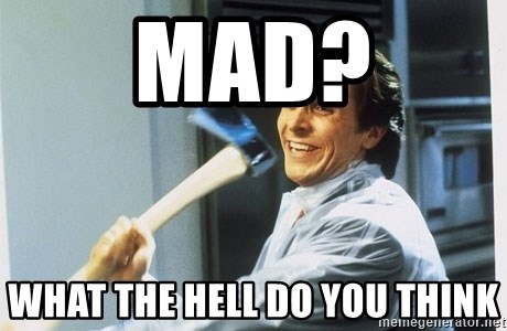 american psycho - mad? what the hell do you think
