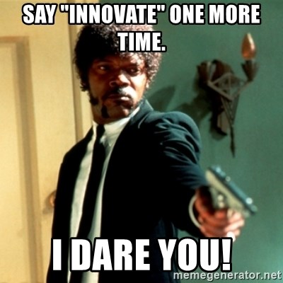 """Jules Say What Again - Say """"Innovate"""" one more time. I dare you!"""