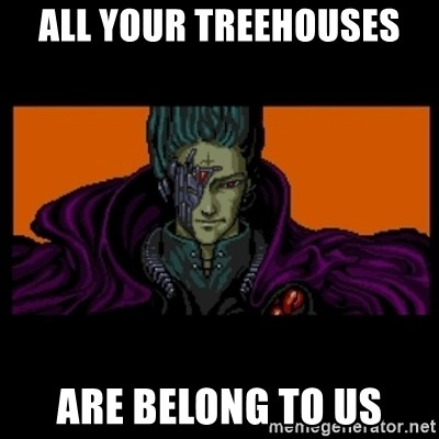 All your base are belong to us - ALL YOUR TREEHOUSES ARE BELONG TO US