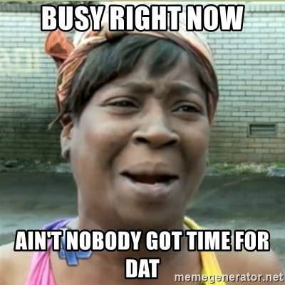 Ain't Nobody got time fo that - busy right now ain't nobody got time for dat