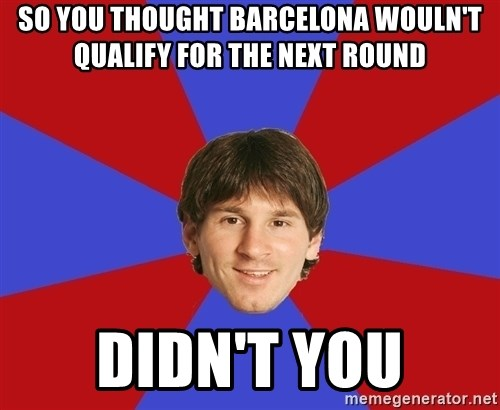 Messiya - SO YOU THOUGHT BARCELONA WOULN'T  QUALIFY FOR THE NEXT ROUND didn't you