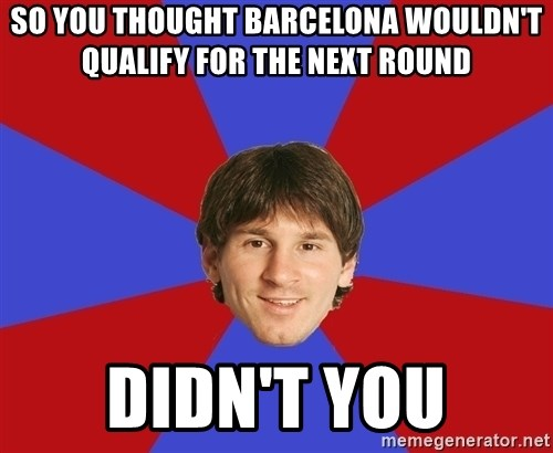 Messiya - SO YOU THOUGHT BARCELONA WOULdN'T  QUALIFY FOR THE NEXT ROUND didn't you