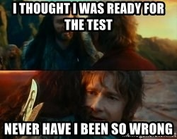Never Have I Been So Wrong - i thought i was ready for the test Never Have I Been So Wrong