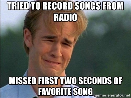 Crying Man - Tried to record songs from radio Missed first two seconds of favorite song
