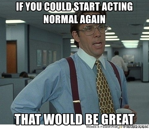 That would be great - If you could start actinG normal again That would be grEat