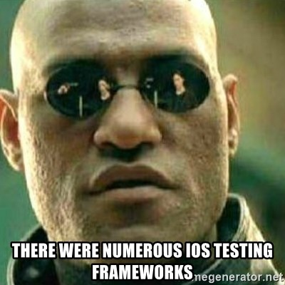 What If I Told You -  There were numerous ios testing frameworks