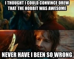 Never Have I Been So Wrong - I thought I could convince drew that the hobbit was awesome Never have I been so wrong