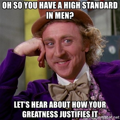 Willy Wonka - oh so you have a high standard in men? let's hear about how your greatness justifies it
