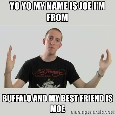 Indie Filmmaker - YO YO MY NAME IS JOE I'M FROM BUFFALO AND MY BEST FRIEND IS MOE