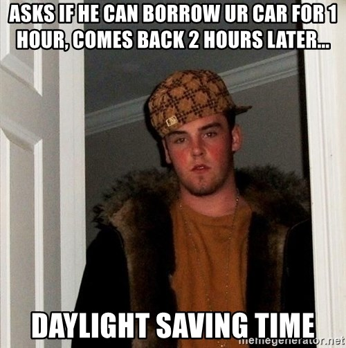 Scumbag Steve - Asks if he can borrow ur car for 1 hoUr, comes back 2 hours later... Daylight saving time
