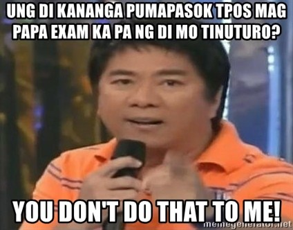 willie revillame you dont do that to me - ung di kananga pumapasok tpos mag papa exam ka pa ng di mo tinuturo? you don't do that to me!