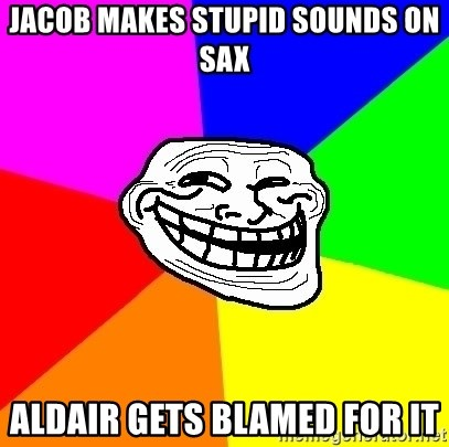 Trollface - Jacob makes stupid sounds on sax Aldair gets blamed for it