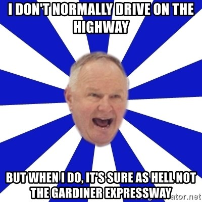 Crafty Randy - i don't normally drive on the highway but when i do, it's sure as hell not the gardiner expressway