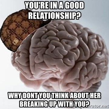Scumbag Brain - You're in a good relationship? Why dont you think about her breaking up with you?