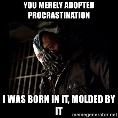 Bane Meme - You merely adopted procrastination i was born in it, molded by it