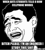 Laughing - WHEN ARTS STUDENTS TELLS U HOW CELLPHONE WORKS BITCH PLEASE, I'M AN ENGINEER I STUDY THIS SHIT