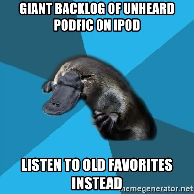 Podfic Platypus - giant backlog of unheard podfic on ipod listen to old favorites instead