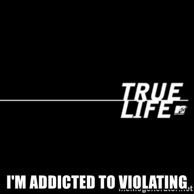 true life -  I'm addicted To Violating