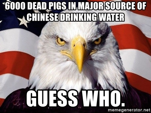 American Pride Eagle - 6000 dead pigs in major source of chinese drinking water guess who.