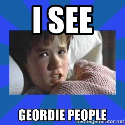 i see dead people - I SEE  GEORDIE PEOPLE