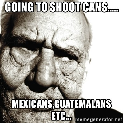 Back In My Day - GOING TO SHOOT CANS..... MEXICANS,GUATEMALANS ETC...