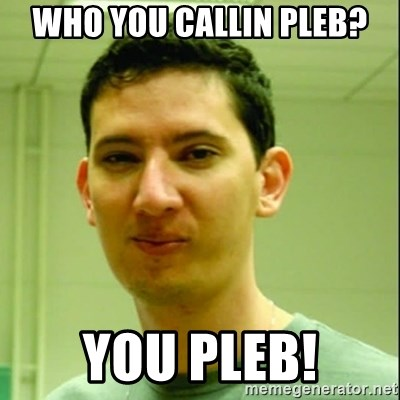 Scumbag Edu Testosterona - Who you callin pleb? You pleb!