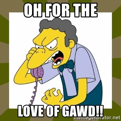 Moe Szyslak - OH FOR THE LOVE OF GAWD!!