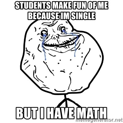 Forever Alone Guy - STUDENTS make fun of me because im single  but i have math