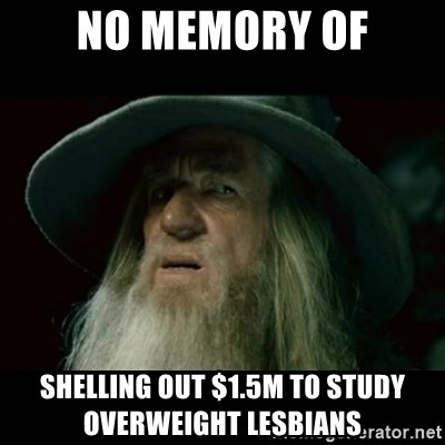 no memory gandalf - no memory of Shelling Out $1.5M to Study Overweight Lesbians