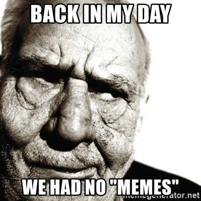 "Back In My Day - Back in my day we had no ""memes"""